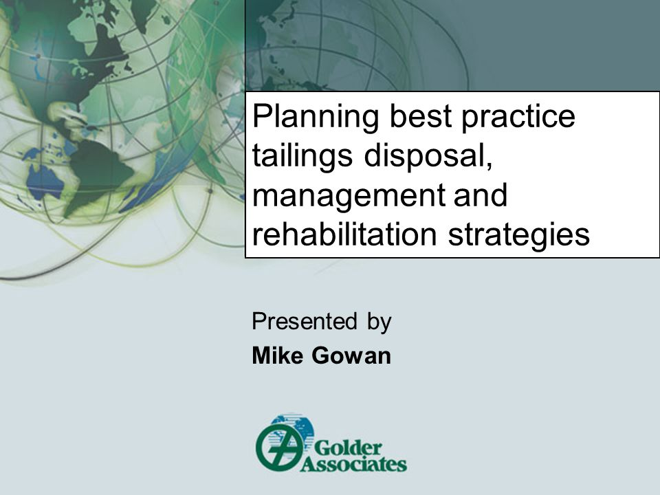 Planning best practice tailings disposal, management and rehabilitation strategies Presented by Mike Gowan
