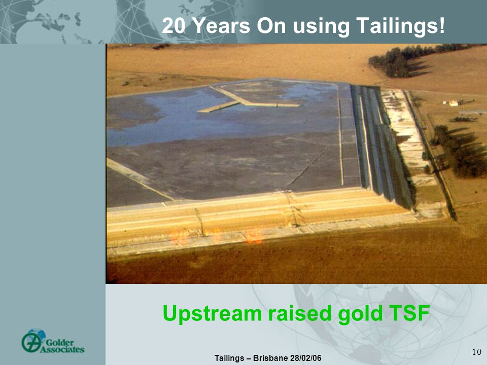 Tailings – Brisbane 28/02/06 10 20 Years On using Tailings! Upstream raised gold TSF