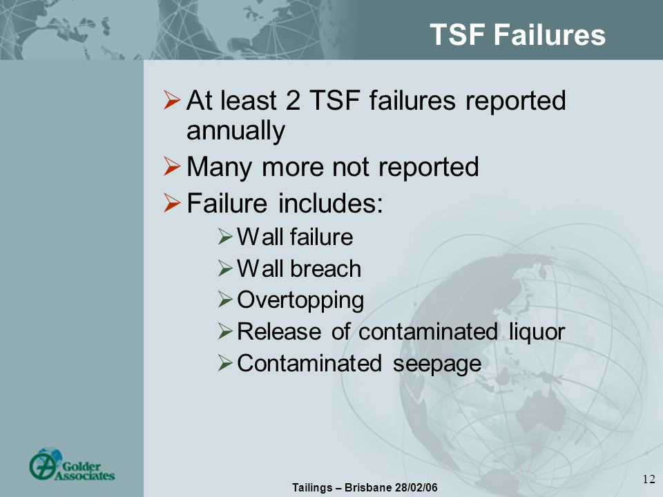 Tailings – Brisbane 28/02/06 12 TSF Failures At least 2 TSF failures reported annually Many more not reported Failure includes: Wall failure Wall breach Overtopping Release of contaminated liquor Contaminated seepage