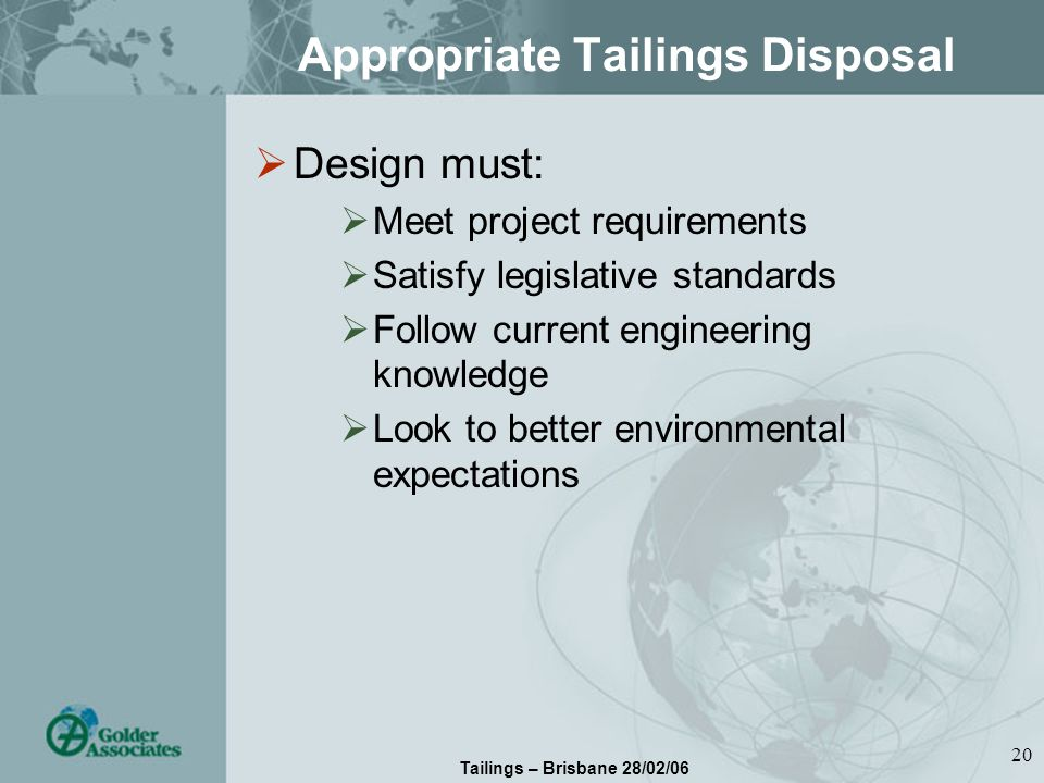 Tailings – Brisbane 28/02/06 20 Appropriate Tailings Disposal Design must: Meet project requirements Satisfy legislative standards Follow current engineering knowledge Look to better environmental expectations