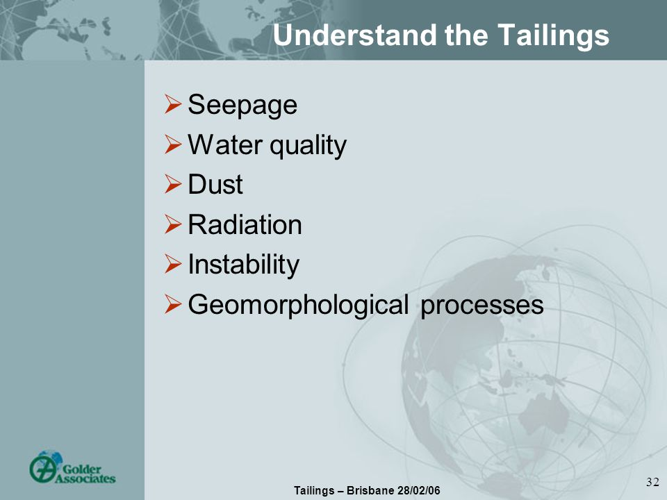 Tailings – Brisbane 28/02/06 32 Understand the Tailings Seepage Water quality Dust Radiation Instability Geomorphological processes