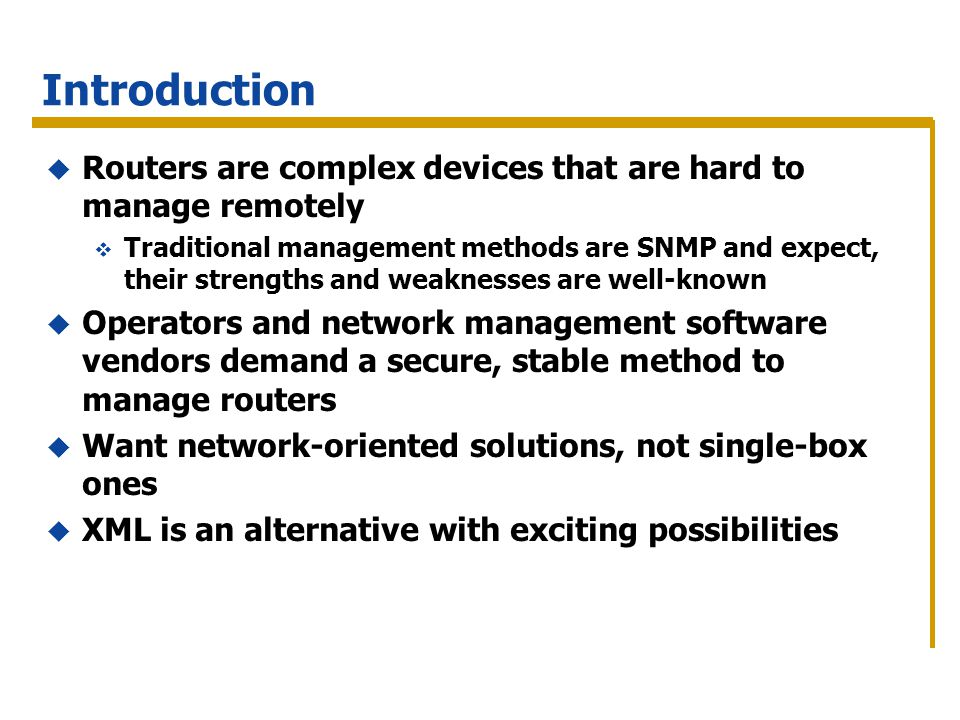 Introduction Routers are complex devices that are hard to manage remotely Traditional management methods are SNMP and expect, their strengths and weaknesses are well-known Operators and network management software vendors demand a secure, stable method to manage routers Want network-oriented solutions, not single-box ones XML is an alternative with exciting possibilities