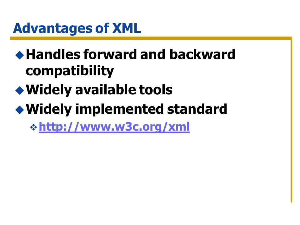 Advantages of XML Handles forward and backward compatibility Widely available tools Widely implemented standard