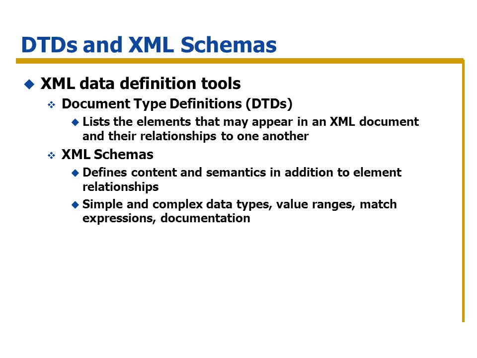 DTDs and XML Schemas XML data definition tools Document Type Definitions (DTDs) Lists the elements that may appear in an XML document and their relationships to one another XML Schemas Defines content and semantics in addition to element relationships Simple and complex data types, value ranges, match expressions, documentation
