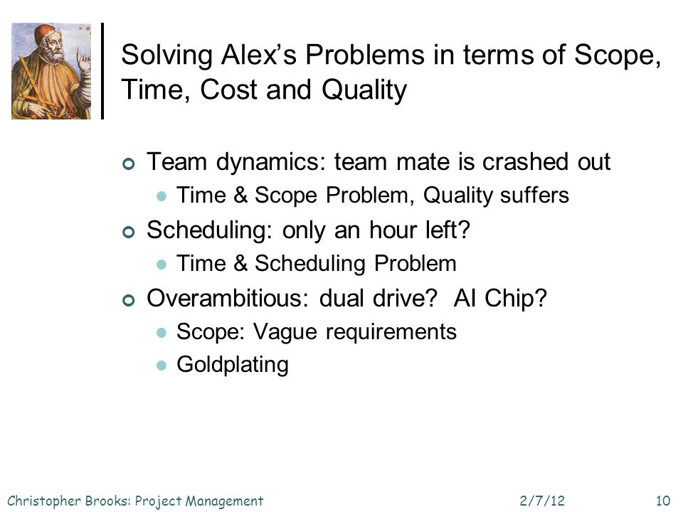 Solving Alexs Problems in terms of Scope, Time, Cost and Quality Team dynamics: team mate is crashed out Time & Scope Problem, Quality suffers Scheduling: only an hour left.
