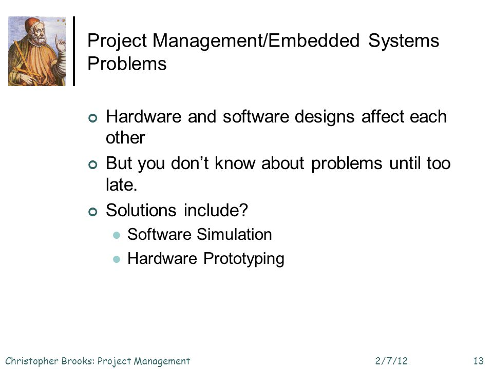 Project Management/Embedded Systems Problems Hardware and software designs affect each other But you dont know about problems until too late.