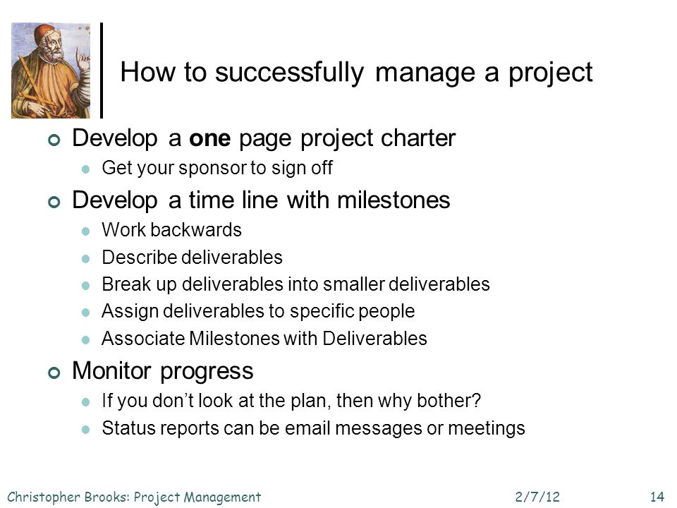 How to successfully manage a project Develop a one page project charter Get your sponsor to sign off Develop a time line with milestones Work backwards Describe deliverables Break up deliverables into smaller deliverables Assign deliverables to specific people Associate Milestones with Deliverables Monitor progress If you dont look at the plan, then why bother.