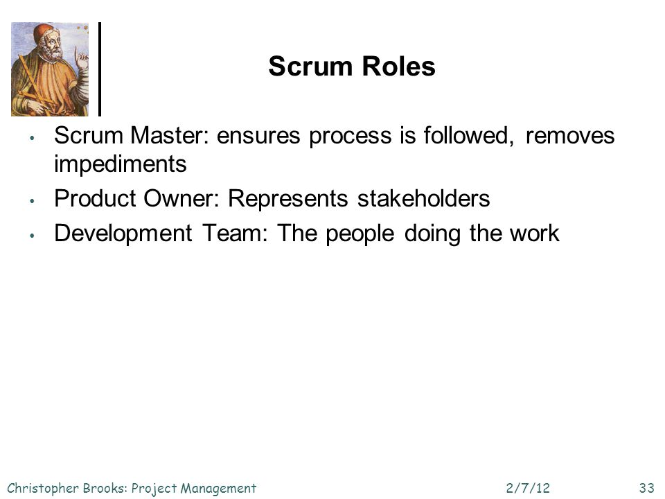 Scrum Roles 2/7/12Christopher Brooks: Project Management33 Scrum Master: ensures process is followed, removes impediments Product Owner: Represents stakeholders Development Team: The people doing the work