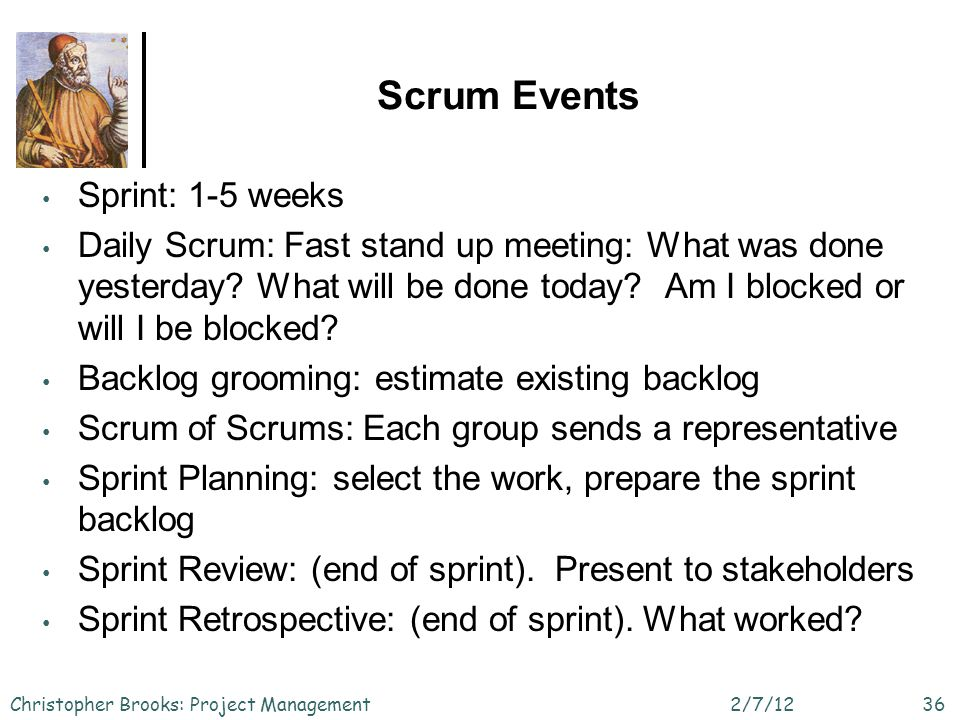 Scrum Events 2/7/12Christopher Brooks: Project Management36 Sprint: 1-5 weeks Daily Scrum: Fast stand up meeting: What was done yesterday.