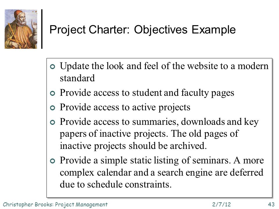 Project Charter: Objectives Example Update the look and feel of the website to a modern standard Provide access to student and faculty pages Provide access to active projects Provide access to summaries, downloads and key papers of inactive projects.