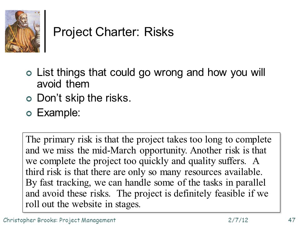 Project Charter: Risks List things that could go wrong and how you will avoid them Dont skip the risks.