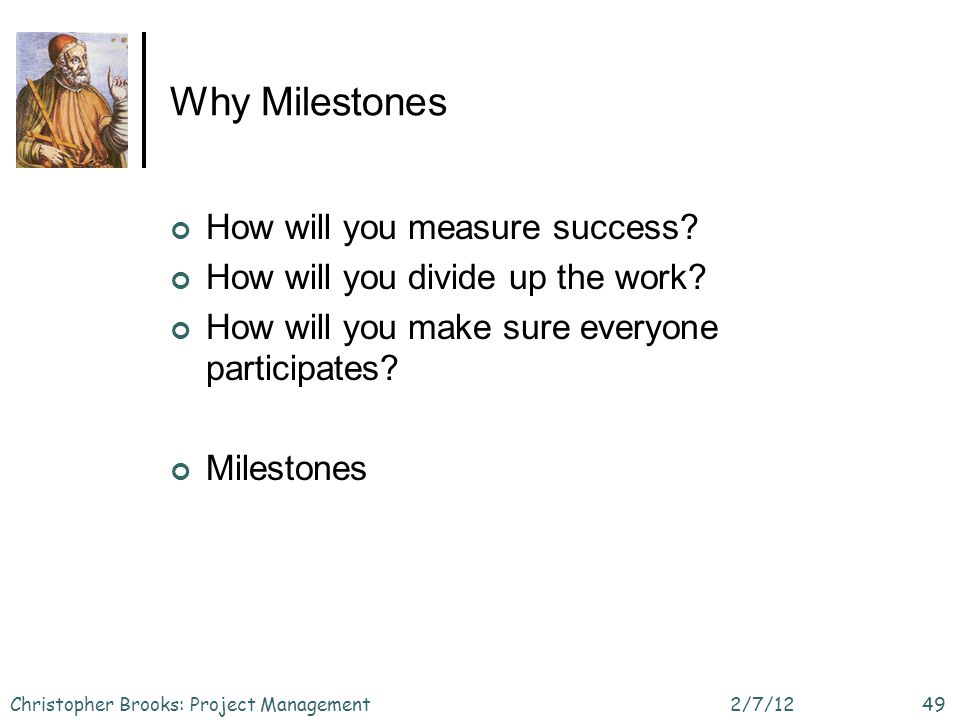 Why Milestones How will you measure success. How will you divide up the work.