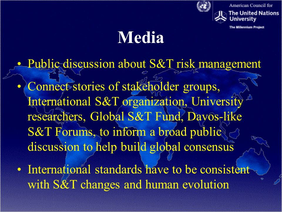 Media Public discussion about S&T risk management Connect stories of stakeholder groups, International S&T organization, University researchers, Global S&T Fund, Davos-like S&T Forums, to inform a broad public discussion to help build global consensus International standards have to be consistent with S&T changes and human evolution
