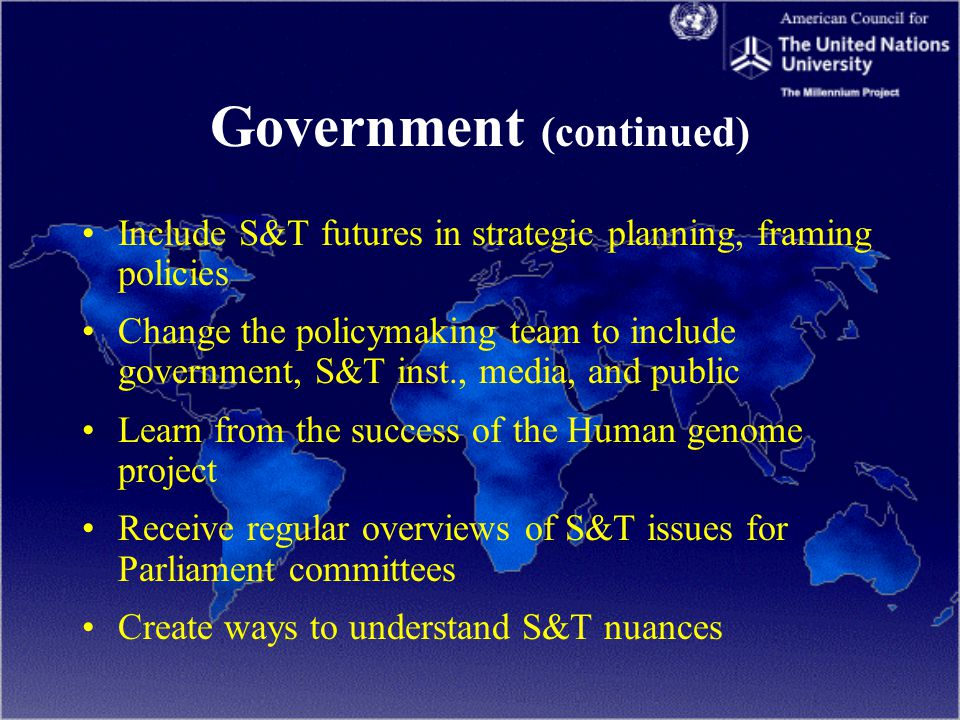 Government (continued) Include S&T futures in strategic planning, framing policies Change the policymaking team to include government, S&T inst., media, and public Learn from the success of the Human genome project Receive regular overviews of S&T issues for Parliament committees Create ways to understand S&T nuances