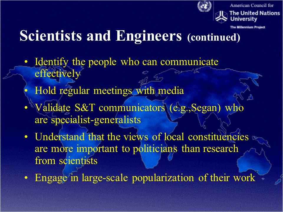 Scientists and Engineers (continued) Identify the people who can communicate effectively Hold regular meetings with media Validate S&T communicators (e.g.,Segan) who are specialist-generalists Understand that the views of local constituencies are more important to politicians than research from scientists Engage in large-scale popularization of their work