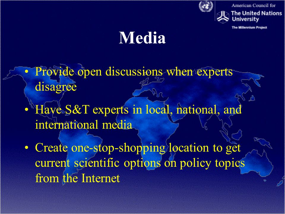 Media Provide open discussions when experts disagree Have S&T experts in local, national, and international media Create one-stop-shopping location to get current scientific options on policy topics from the Internet