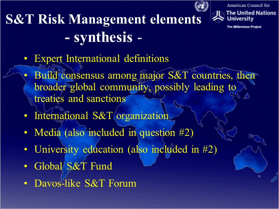 S&T Risk Management elements - synthesis - Expert International definitions Build consensus among major S&T countries, then broader global community, possibly leading to treaties and sanctions International S&T organization Media (also included in question #2) University education (also included in #2) Global S&T Fund Davos-like S&T Forum