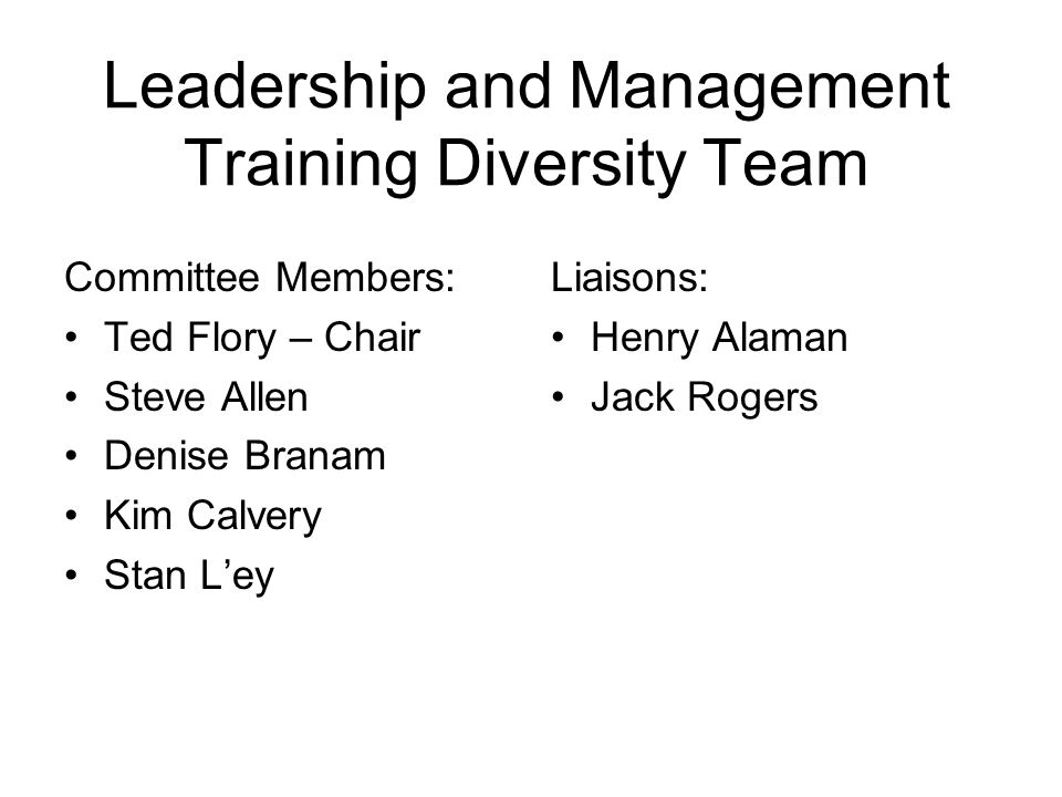 Leadership and Management Training Diversity Team Committee Members: Ted Flory – Chair Steve Allen Denise Branam Kim Calvery Stan Ley Liaisons: Henry Alaman Jack Rogers