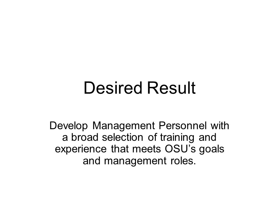 Desired Result Develop Management Personnel with a broad selection of training and experience that meets OSUs goals and management roles.