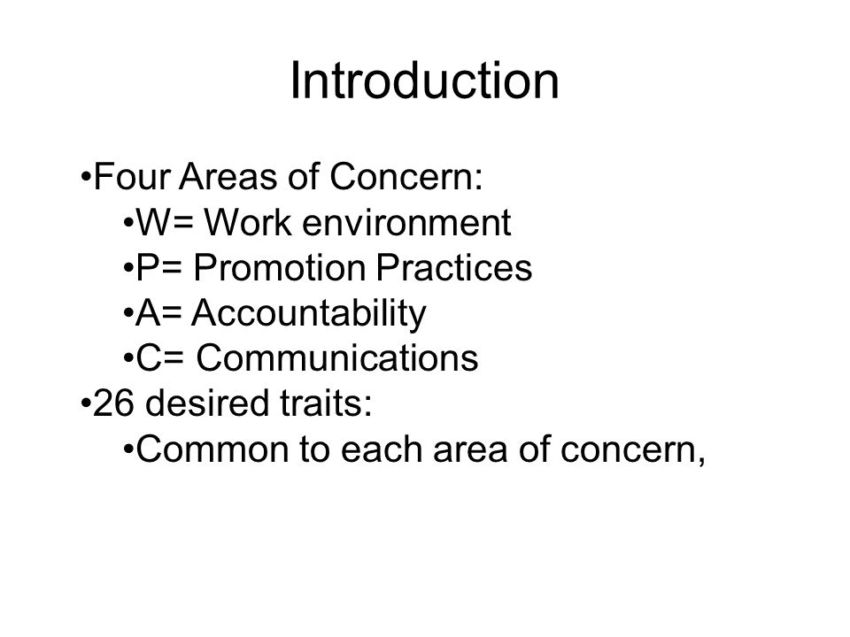 Introduction Four Areas of Concern: W= Work environment P= Promotion Practices A= Accountability C= Communications 26 desired traits: Common to each area of concern,