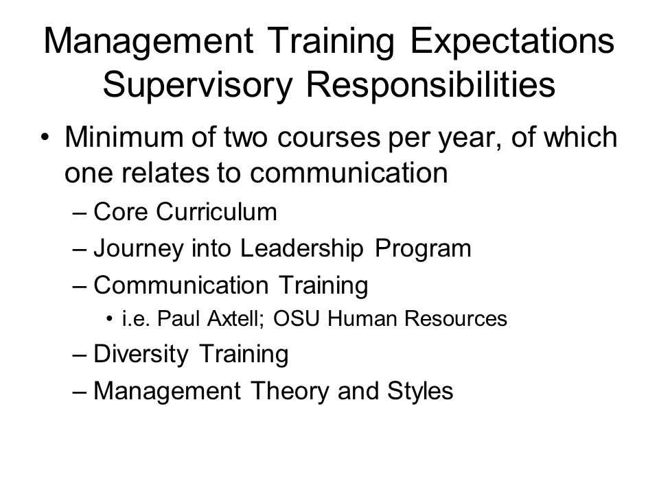 Management Training Expectations Supervisory Responsibilities Minimum of two courses per year, of which one relates to communication –Core Curriculum –Journey into Leadership Program –Communication Training i.e.