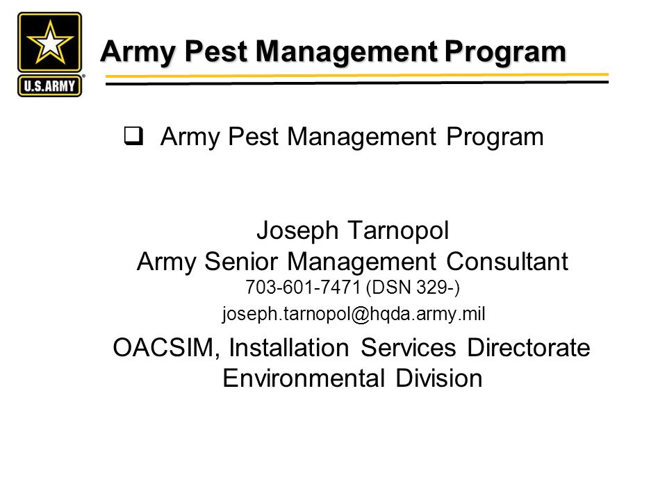 Army Pest Management Program Army Pest Management Program Joseph Tarnopol Army Senior Management Consultant 703-601-7471 (DSN 329-) joseph.tarnopol@hqda.army.mil OACSIM, Installation Services Directorate Environmental Division