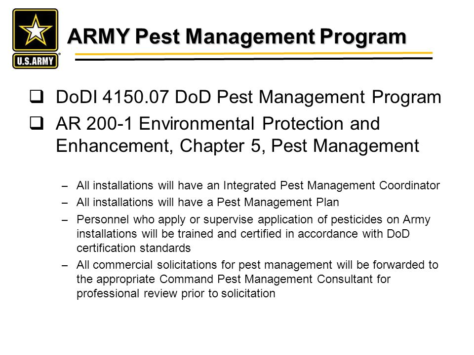 ARMY Pest Management Program DoDI 4150.07 DoD Pest Management Program AR 200-1 Environmental Protection and Enhancement, Chapter 5, Pest Management – All installations will have an Integrated Pest Management Coordinator – All installations will have a Pest Management Plan – Personnel who apply or supervise application of pesticides on Army installations will be trained and certified in accordance with DoD certification standards – All commercial solicitations for pest management will be forwarded to the appropriate Command Pest Management Consultant for professional review prior to solicitation
