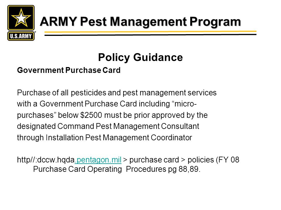ARMY Pest Management Program Policy Guidance Government Purchase Card Purchase of all pesticides and pest management services with a Government Purchase Card including micro- purchases below $2500 must be prior approved by the designated Command Pest Management Consultant through Installation Pest Management Coordinator http//:dccw.hqda.pentagon.mil > purchase card > policies (FY 08 Purchase Card Operating Procedures pg 88,89..pentagon.mil