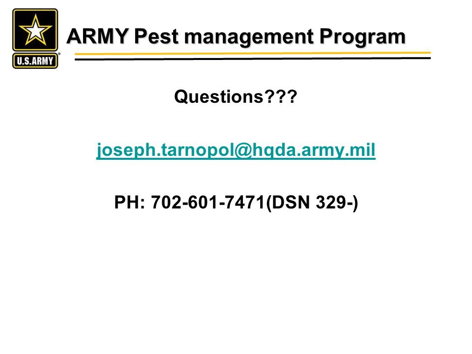 ARMY Pest management Program Questions joseph.tarnopol@hqda.army.mil PH: 702-601-7471(DSN 329-)