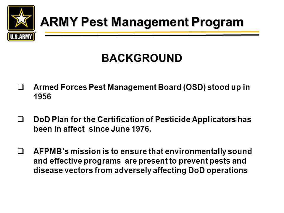 ARMY Pest Management Program BACKGROUND Armed Forces Pest Management Board (OSD) stood up in 1956 DoD Plan for the Certification of Pesticide Applicators has been in affect since June 1976.
