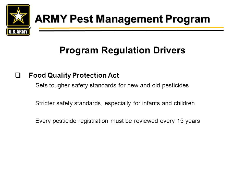 ARMY Pest Management Program Program Regulation Drivers Food Quality Protection Act Sets tougher safety standards for new and old pesticides Stricter safety standards, especially for infants and children Every pesticide registration must be reviewed every 15 years