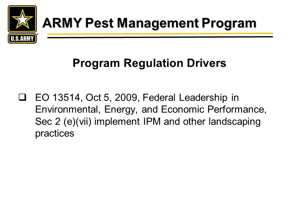 ARMY Pest Management Program Program Regulation Drivers EO 13514, Oct 5, 2009, Federal Leadership in Environmental, Energy, and Economic Performance, Sec 2 (e)(vii) implement IPM and other landscaping practices