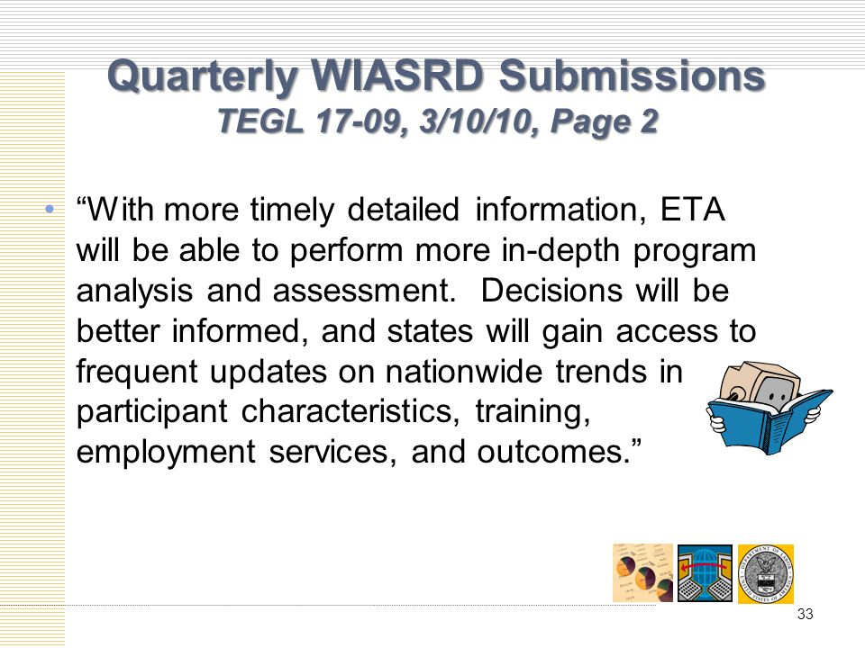 Quarterly WIASRD Submissions TEGL 17-09, 3/10/10, Page 2 With more timely detailed information, ETA will be able to perform more in-depth program analysis and assessment.