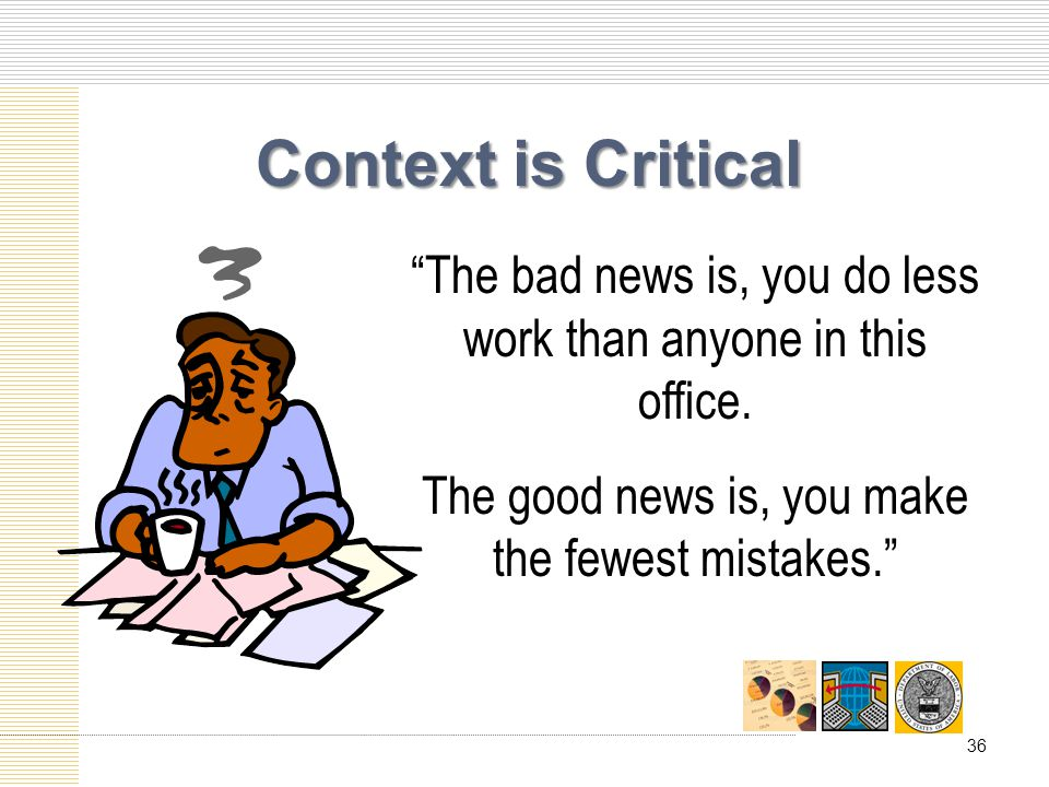 Context is Critical The bad news is, you do less work than anyone in this office.