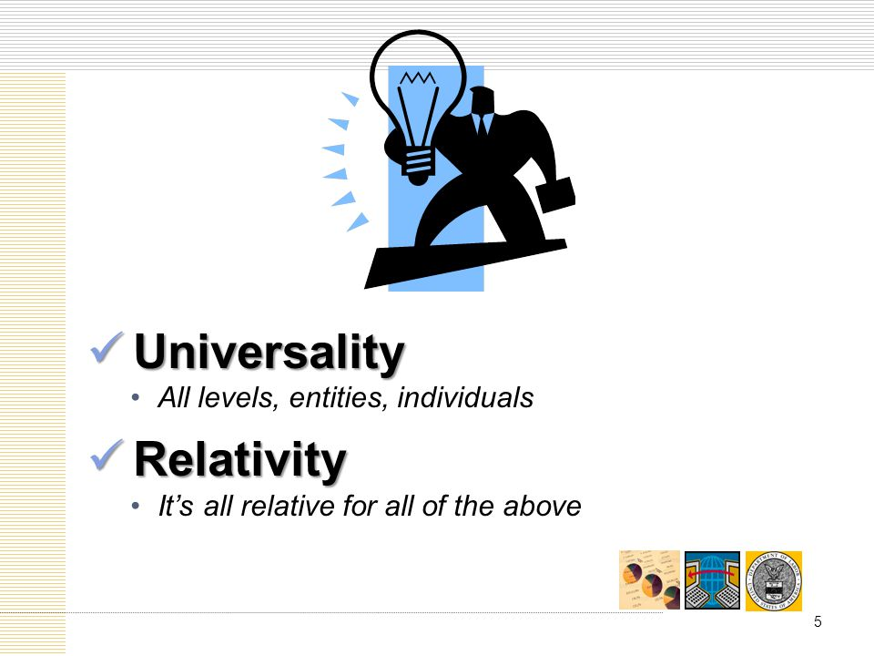 Universality Universality All levels, entities, individuals Relativity Relativity Its all relative for all of the above 5