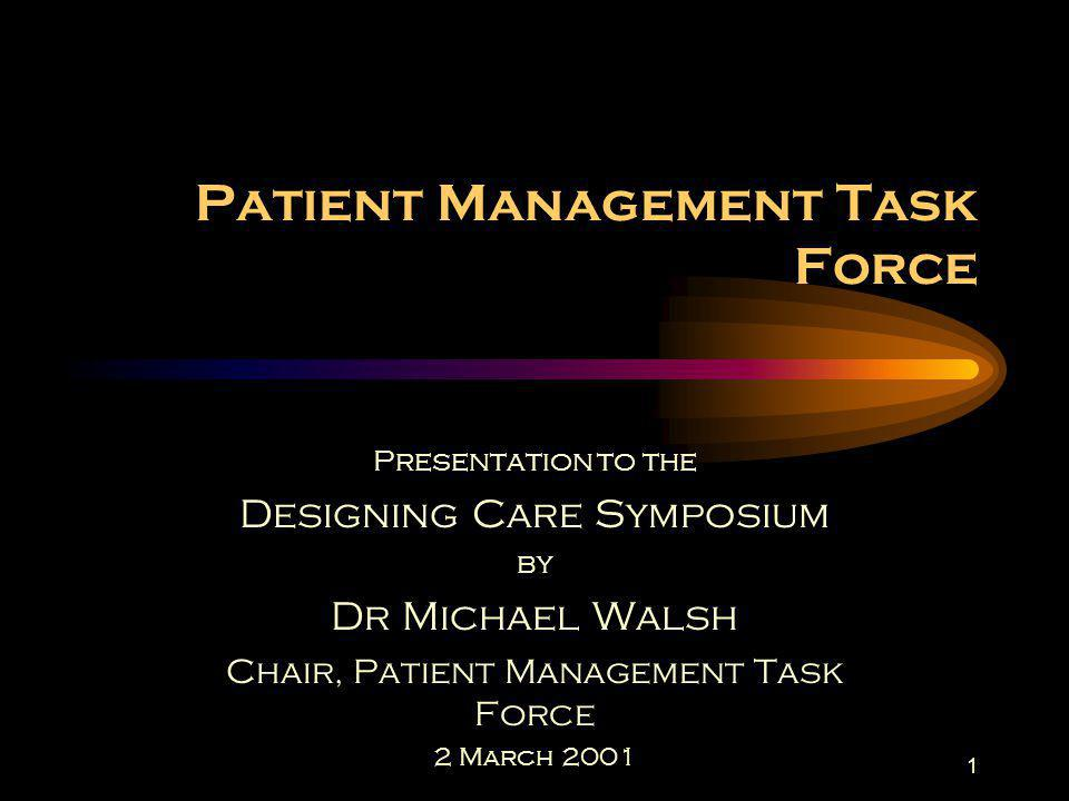 1 Patient Management Task Force Presentation to the Designing Care Symposium by Dr Michael Walsh Chair, Patient Management Task Force 2 March 2001