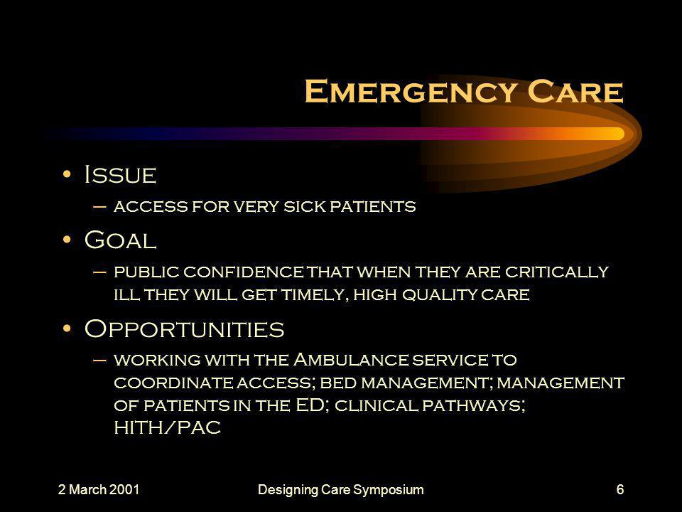 2 March 2001Designing Care Symposium6 Emergency Care Issue –access for very sick patients Goal –public confidence that when they are critically ill they will get timely, high quality care Opportunities –working with the Ambulance service to coordinate access; bed management; management of patients in the ED; clinical pathways; HITH/PAC