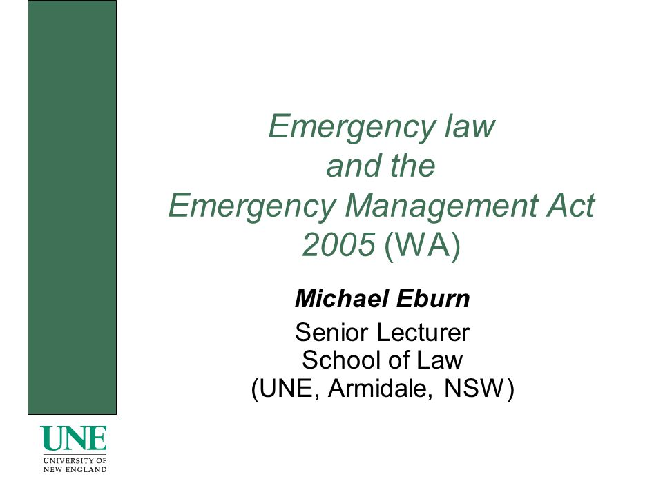 Emergency law and the Emergency Management Act 2005 (WA) Michael Eburn Senior Lecturer School of Law (UNE, Armidale, NSW)
