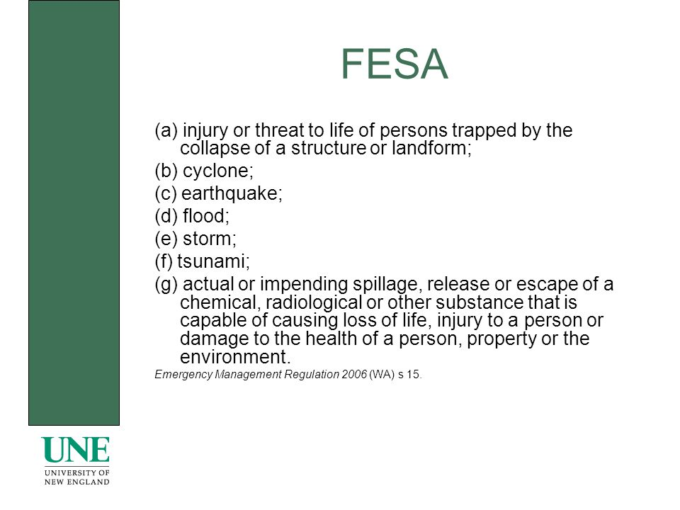 FESA (a) injury or threat to life of persons trapped by the collapse of a structure or landform; (b) cyclone; (c) earthquake; (d) flood; (e) storm; (f) tsunami; (g) actual or impending spillage, release or escape of a chemical, radiological or other substance that is capable of causing loss of life, injury to a person or damage to the health of a person, property or the environment.
