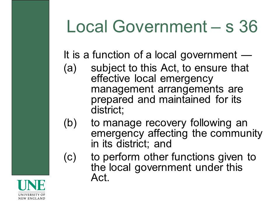 Local Government – s 36 It is a function of a local government (a)subject to this Act, to ensure that effective local emergency management arrangements are prepared and maintained for its district; (b)to manage recovery following an emergency affecting the community in its district; and (c)to perform other functions given to the local government under this Act.