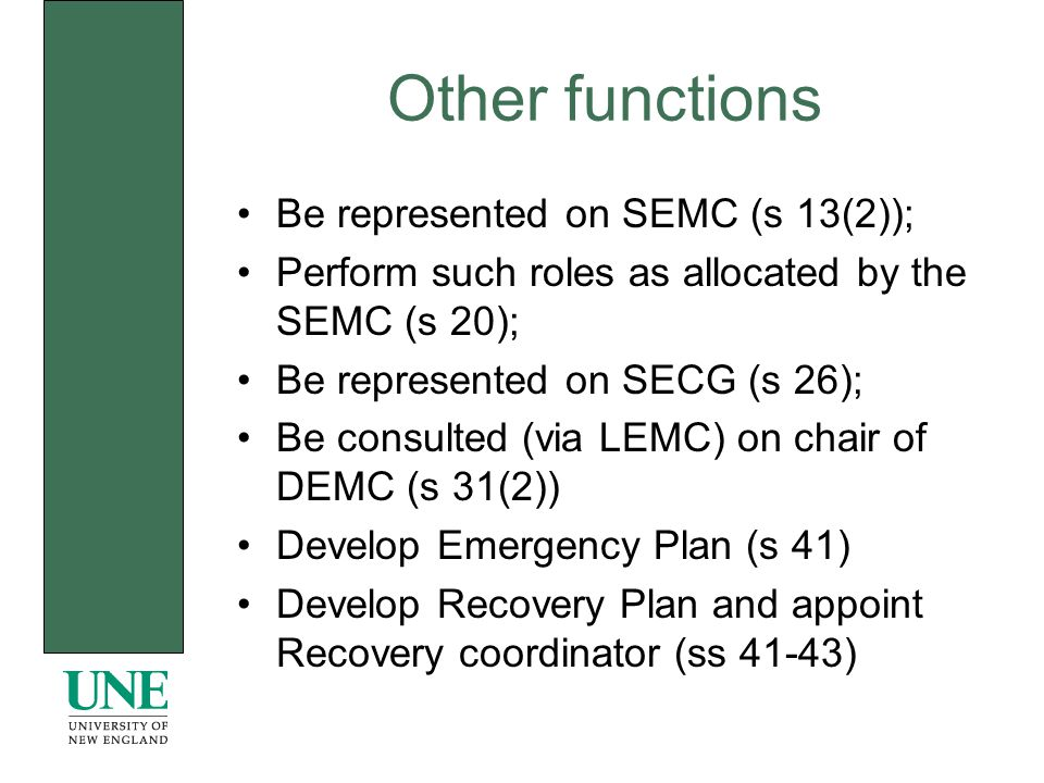 Other functions Be represented on SEMC (s 13(2)); Perform such roles as allocated by the SEMC (s 20); Be represented on SECG (s 26); Be consulted (via LEMC) on chair of DEMC (s 31(2)) Develop Emergency Plan (s 41) Develop Recovery Plan and appoint Recovery coordinator (ss 41-43)