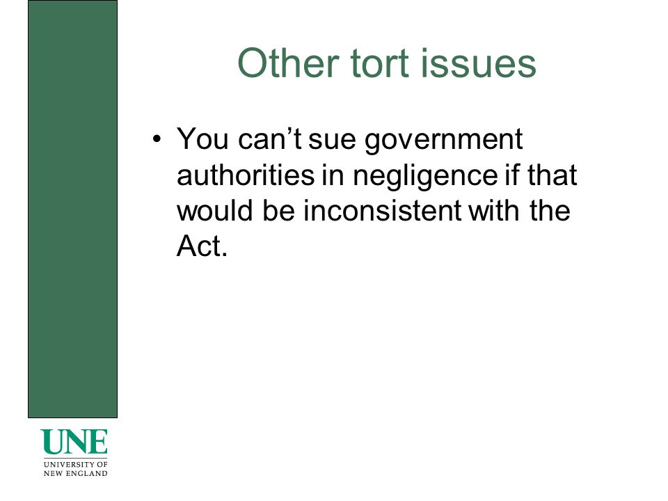 Other tort issues You cant sue government authorities in negligence if that would be inconsistent with the Act.