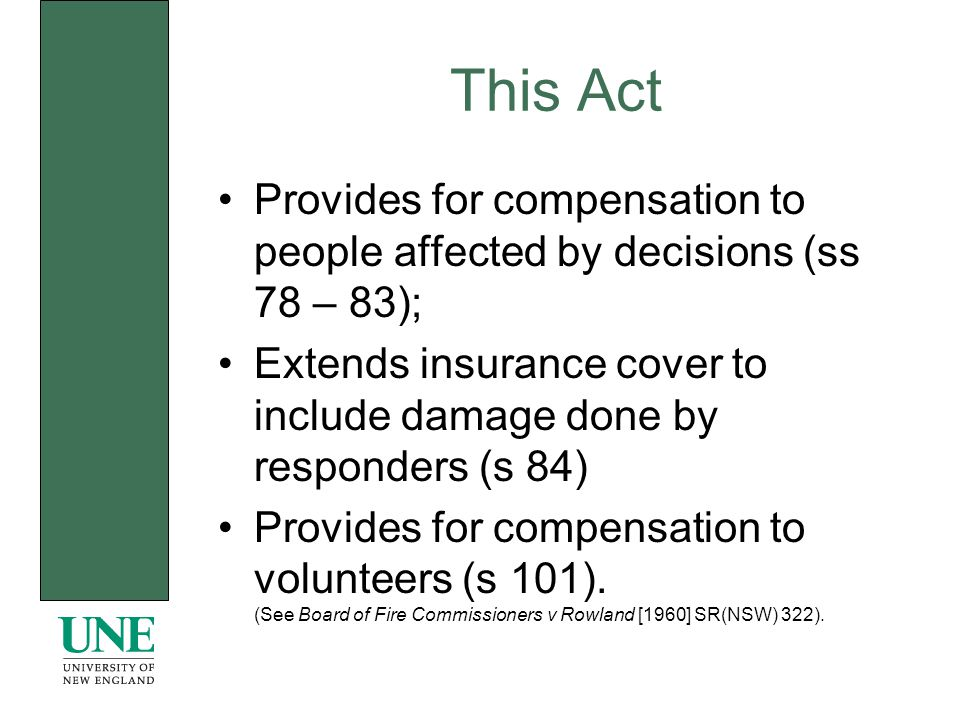 This Act Provides for compensation to people affected by decisions (ss 78 – 83); Extends insurance cover to include damage done by responders (s 84) Provides for compensation to volunteers (s 101).