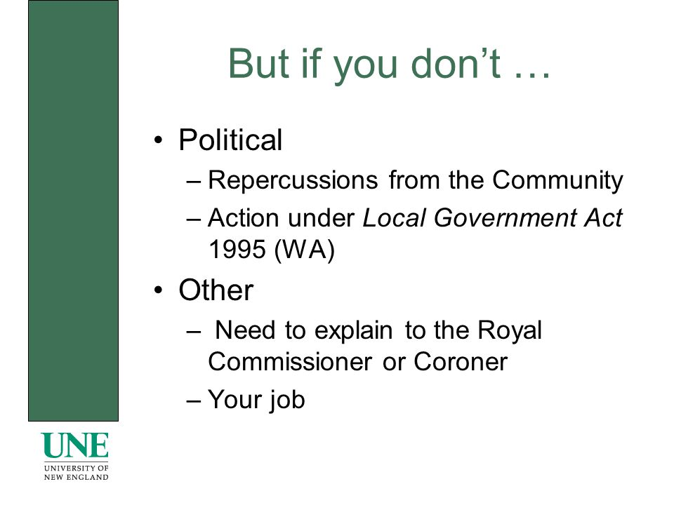 But if you dont … Political –Repercussions from the Community –Action under Local Government Act 1995 (WA) Other – Need to explain to the Royal Commissioner or Coroner –Your job