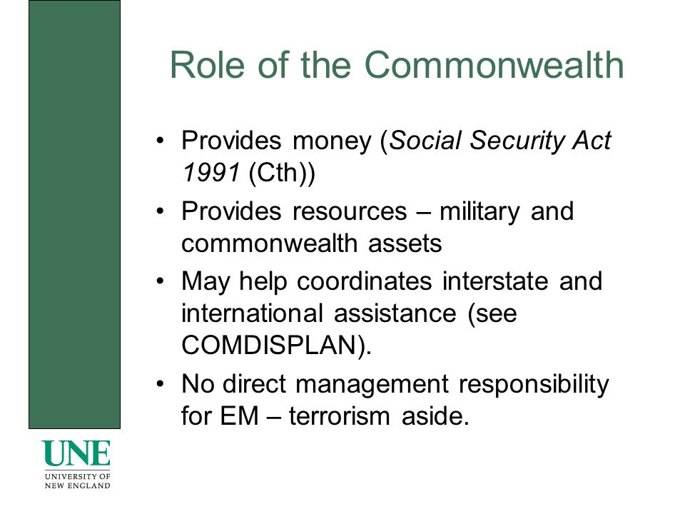 Role of the Commonwealth Provides money (Social Security Act 1991 (Cth)) Provides resources – military and commonwealth assets May help coordinates interstate and international assistance (see COMDISPLAN).