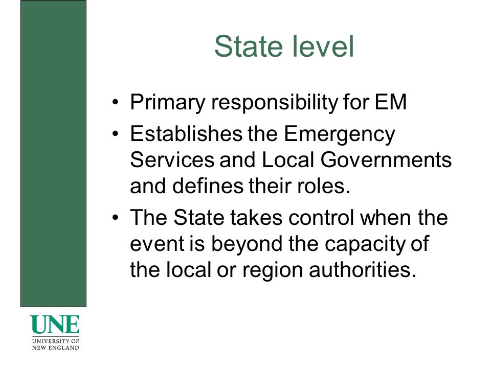 State level Primary responsibility for EM Establishes the Emergency Services and Local Governments and defines their roles.