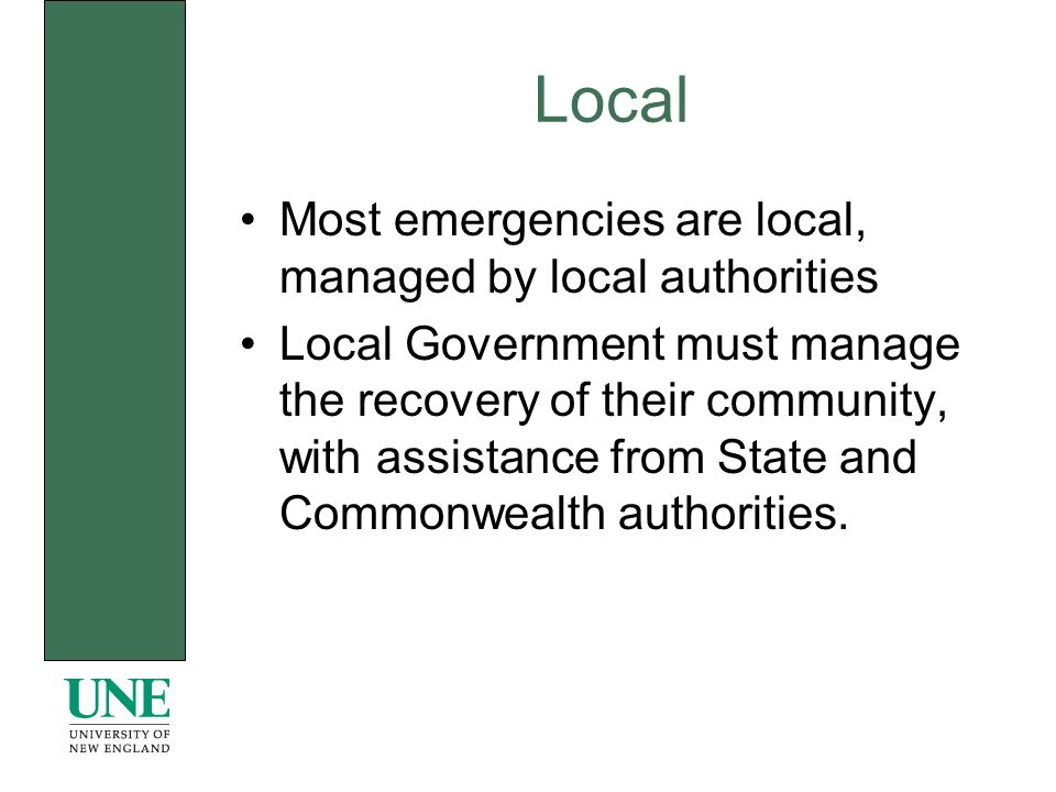Most emergencies are local, managed by local authorities Local Government must manage the recovery of their community, with assistance from State and Commonwealth authorities.