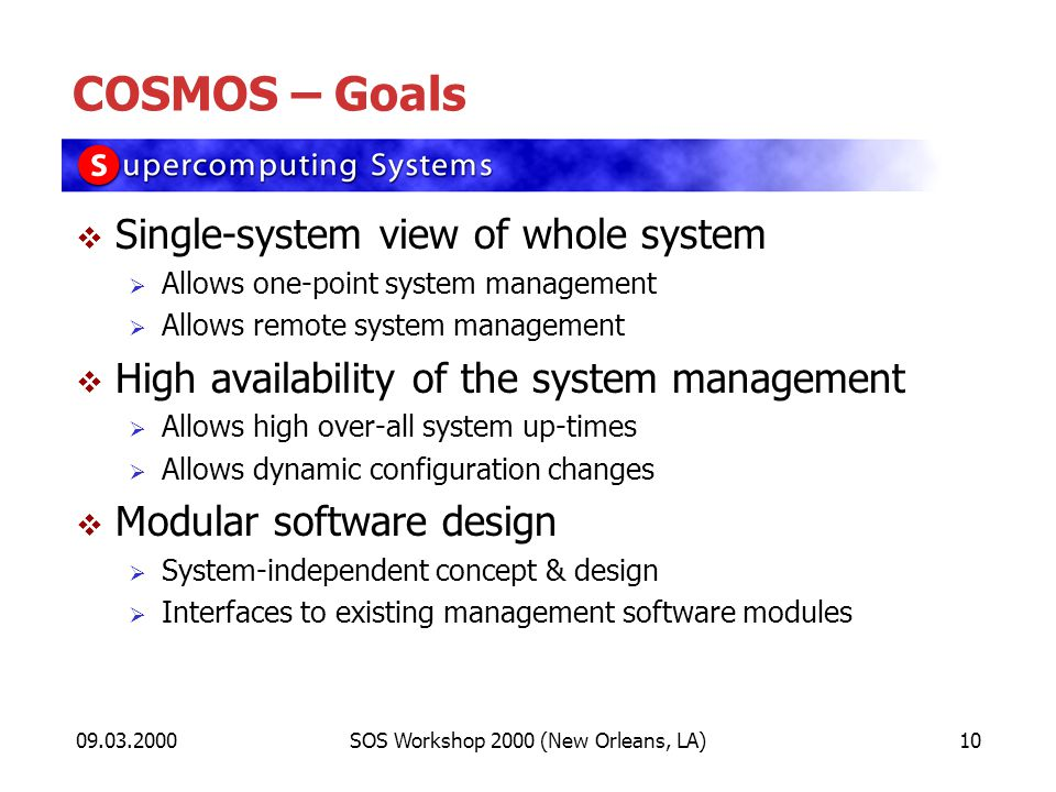 09.03.2000SOS Workshop 2000 (New Orleans, LA)10 COSMOS – Goals Single-system view of whole system Allows one-point system management Allows remote system management High availability of the system management Allows high over-all system up-times Allows dynamic configuration changes Modular software design System-independent concept & design Interfaces to existing management software modules
