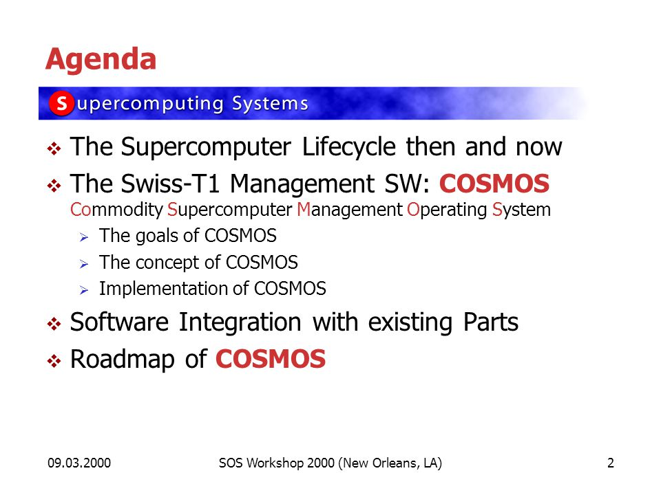09.03.2000SOS Workshop 2000 (New Orleans, LA)2 Agenda The Supercomputer Lifecycle then and now The Swiss-T1 Management SW: COSMOS Commodity Supercomputer Management Operating System The goals of COSMOS The concept of COSMOS Implementation of COSMOS Software Integration with existing Parts Roadmap of COSMOS