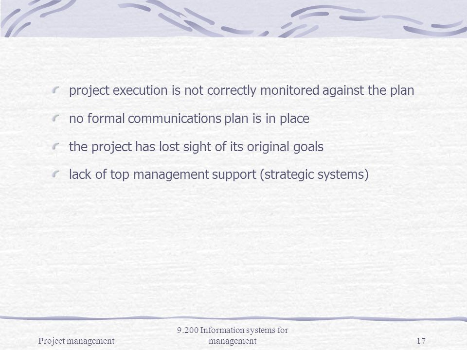 Project management 9.200 Information systems for management16 Causes of Project Failure poor planning (poor business case, risks improperly assessed, customers objectives not clarified; e.g., Denver International Airport Ticketing and baggage routing system) project no longer a priority; no one seems to be in charge schedule is too optimistic (often ERP projects) sufficient resources have not been committed More…